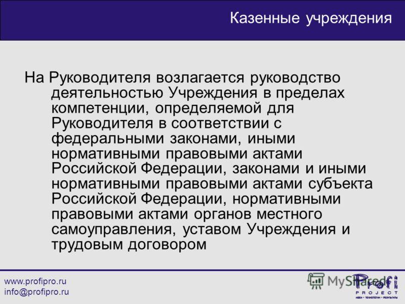 www.profipro.ru info@profipro.ru Казенные учреждения На Руководителя возлагается руководство деятельностью Учреждения в пределах компетенции, определяемой для Руководителя в соответствии с федеральными законами, иными нормативными правовыми актами Ро