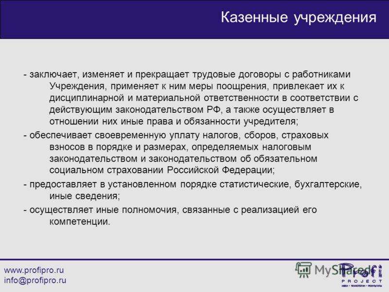 www.profipro.ru info@profipro.ru Казенные учреждения - заключает, изменяет и прекращает трудовые договоры с работниками Учреждения, применяет к ним меры поощрения, привлекает их к дисциплинарной и материальной ответственности в соответствии с действу