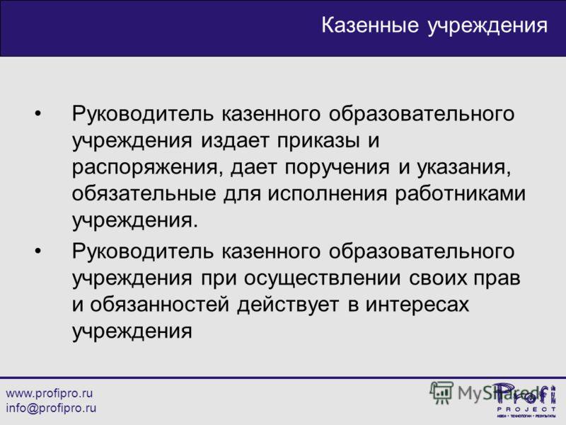 www.profipro.ru info@profipro.ru Казенные учреждения Руководитель казенного образовательного учреждения издает приказы и распоряжения, дает поручения и указания, обязательные для исполнения работниками учреждения. Руководитель казенного образовательн