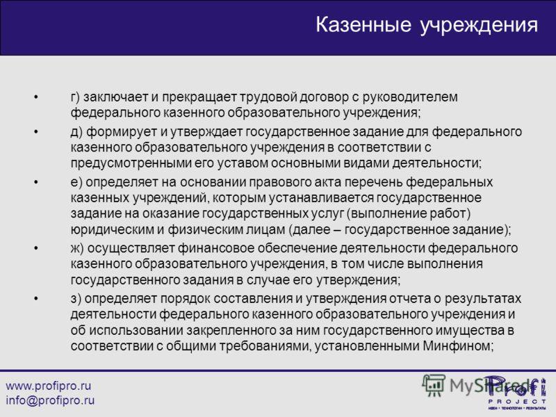 www.profipro.ru info@profipro.ru Казенные учреждения г) заключает и прекращает трудовой договор с руководителем федерального казенного образовательного учреждения; д) формирует и утверждает государственное задание для федерального казенного образоват