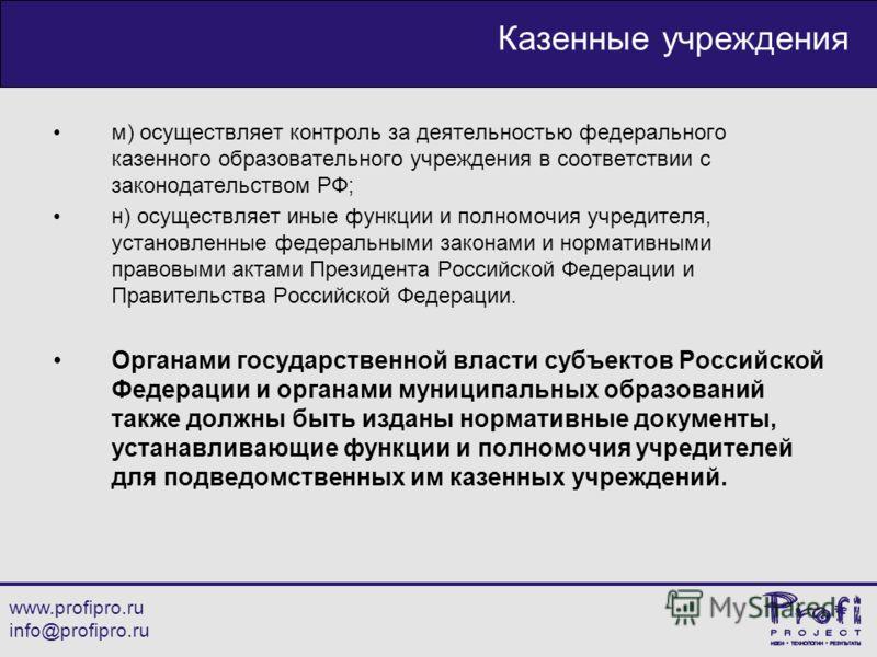 www.profipro.ru info@profipro.ru Казенные учреждения м) осуществляет контроль за деятельностью федерального казенного образовательного учреждения в соответствии с законодательством РФ; н) осуществляет иные функции и полномочия учредителя, установленн