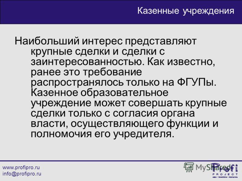 www.profipro.ru info@profipro.ru Казенные учреждения Наибольший интерес представляют крупные сделки и сделки с заинтересованностью. Как известно, ранее это требование распространялось только на ФГУПы. Казенное образовательное учреждение может соверша