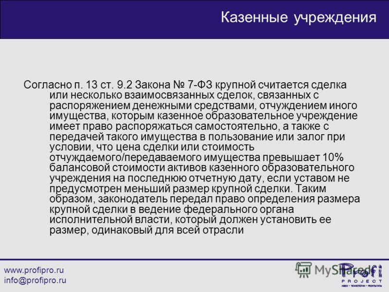 www.profipro.ru info@profipro.ru Казенные учреждения Согласно п. 13 ст. 9.2 Закона 7-ФЗ крупной считается сделка или несколько взаимосвязанных сделок, связанных с распоряжением денежными средствами, отчуждением иного имущества, которым казенное образ