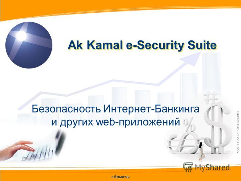 г.Алматы © 2011 ТОО «Ak Kamal Security» Безопасность Интернет-Банкинга и других web-приложений Ak Kamal e-Security Suite