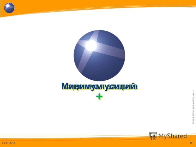© 2011 ТОО «Ak Kamal Security» Надежная защита 03.11.201210 Минимум усилий ++