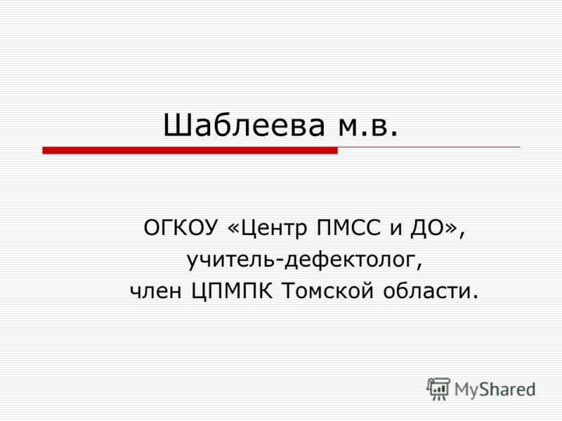 Шаблеева м.в. ОГКОУ «Центр ПМСС и ДО», учитель-дефектолог, член ЦПМПК Томской области.