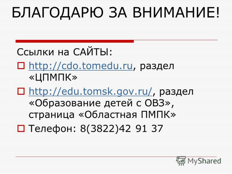 БЛАГОДАРЮ ЗА ВНИМАНИЕ! Ссылки на САЙТЫ: http://cdo.tomedu.ru, раздел «ЦПМПК» http://cdo.tomedu.ru http://edu.tomsk.gov.ru/, раздел «Образование детей с ОВЗ», страница «Областная ПМПК» http://edu.tomsk.gov.ru/ Телефон: 8(3822)42 91 37