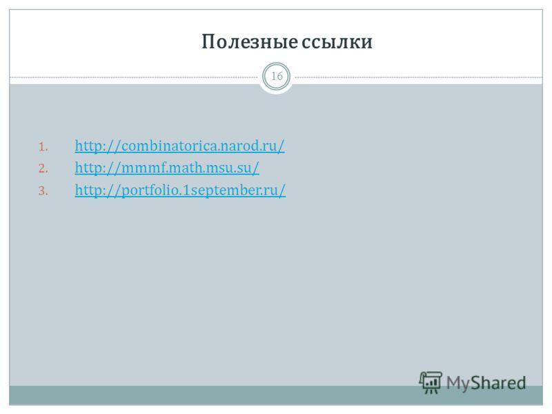 Полезные ссылки 1. http://combinatorica.narod.ru/ http://combinatorica.narod.ru/ 2. http://mmmf.math.msu.su/ http://mmmf.math.msu.su/ 3. http://portfolio.1september.ru/ http://portfolio.1september.ru/ 16
