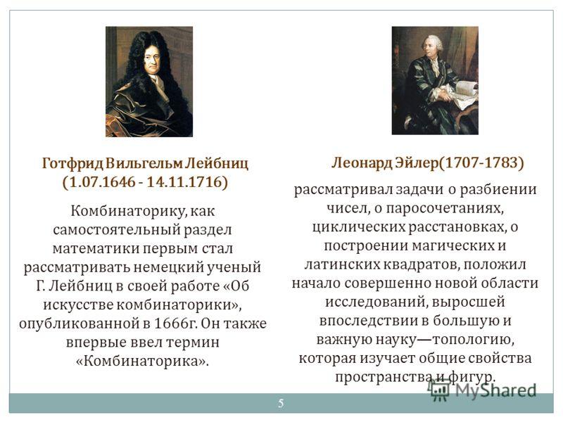 Комбинаторику, как самостоятельный раздел математики первым стал рассматривать немецкий ученый Г. Лейбниц в своей работе «Об искусстве комбинаторики», опубликованной в 1666г. Он также впервые ввел термин «Комбинаторика». Готфрид Вильгельм Лейбниц (1.