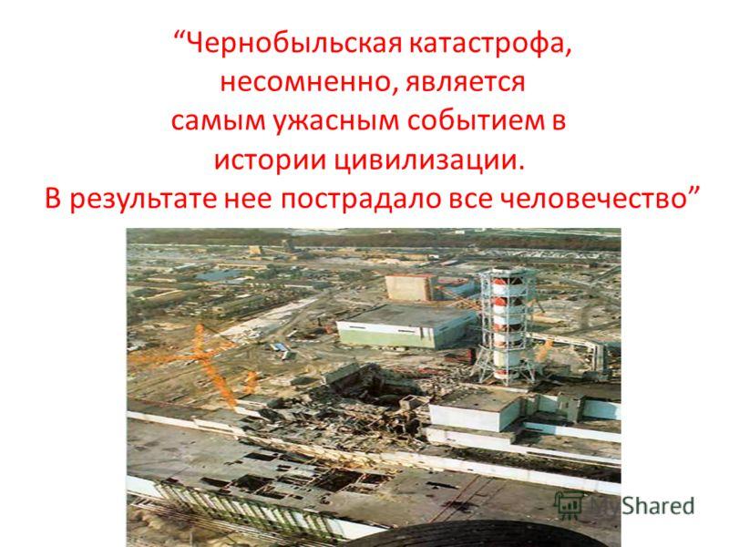 Чернобыльская катастрофа, несомненно, является самым ужасным событием в истории цивилизации. В результате нее пострадало все человечество