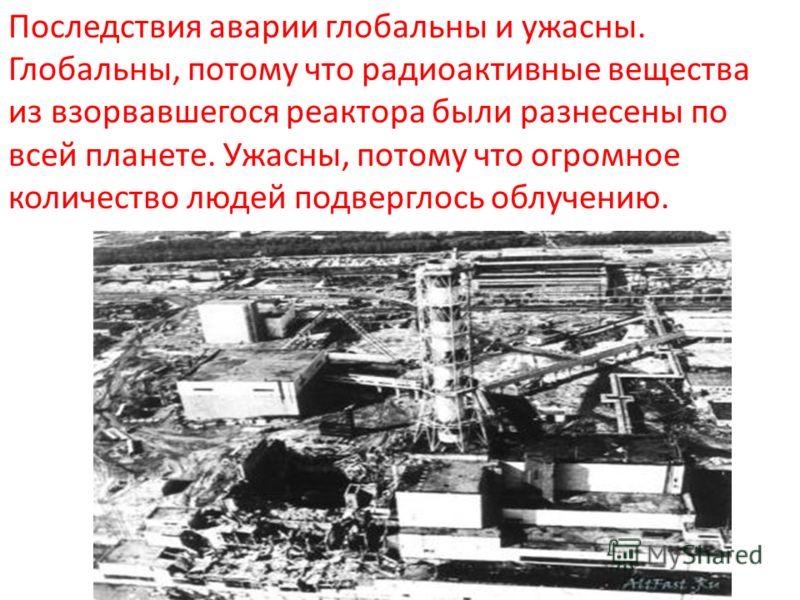 Последствия аварии глобальны и ужасны. Глобальны, потому что радиоактивные вещества из взорвавшегося реактора были разнесены по всей планете. Ужасны, потому что огромное количество людей подверглось облучению.