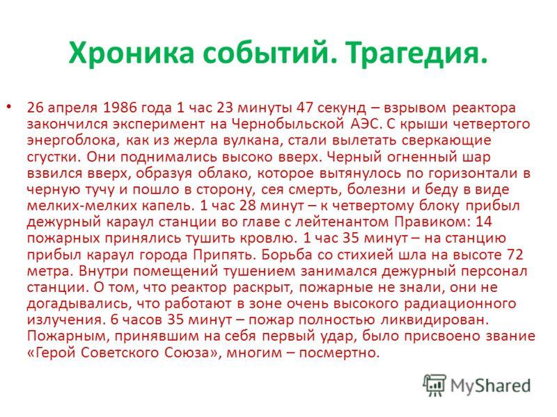 Хроника событий. Трагедия. 26 апреля 1986 года 1 час 23 минуты 47 секунд – взрывом реактора закончился эксперимент на Чернобыльской АЭС. С крыши четвертого энергоблока, как из жерла вулкана, стали вылетать сверкающие сгустки. Они поднимались высоко в