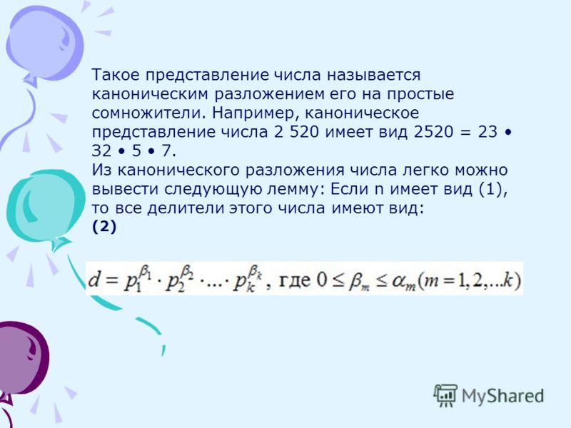 Такое представление числа называется каноническим разложением его на простые сомножители. Например, каноническое представление числа 2 520 имеет вид 2520 = 23 З2 5 7. Из канонического разложения числа легко можно вывести следующую лемму: Если n имеет