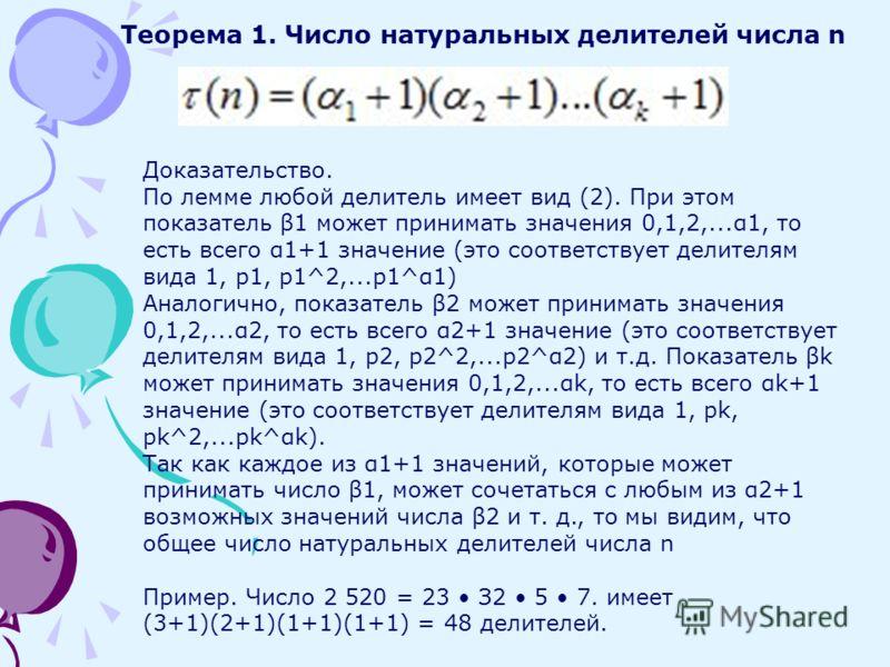Теорема 1. Число натуральных делителей числа n Доказательство. По лемме любой делитель имеет вид (2). При этом показатель β1 может принимать значения 0,1,2,...α1, то есть всего α1+1 значение (это соответствует делителям вида 1, р1, р1^2,...р1^α1) Ана