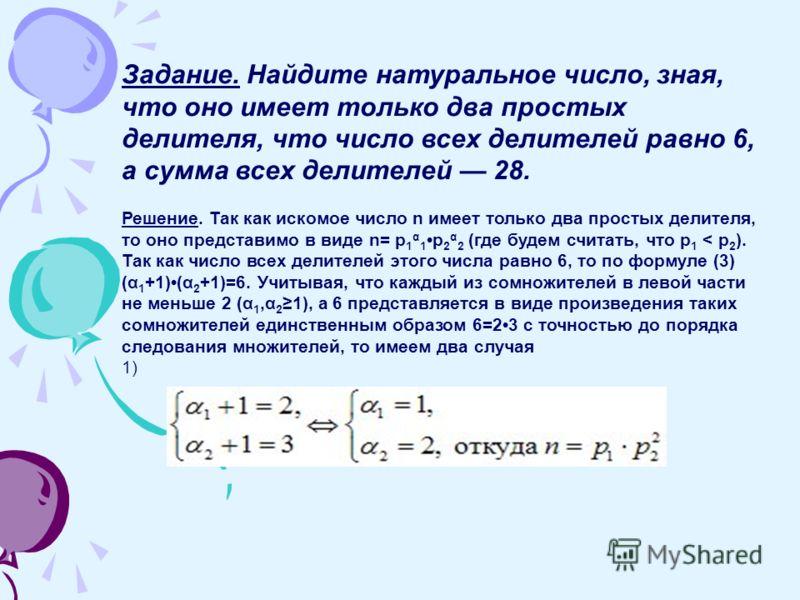 Задание. Найдите натуральное число, зная, что оно имеет только два простых делителя, что число всех делителей равно 6, а сумма всех делителей 28. Решение. Так как искомое число n имеет только два простых делителя, то оно представимо в виде n= р 1 α 1