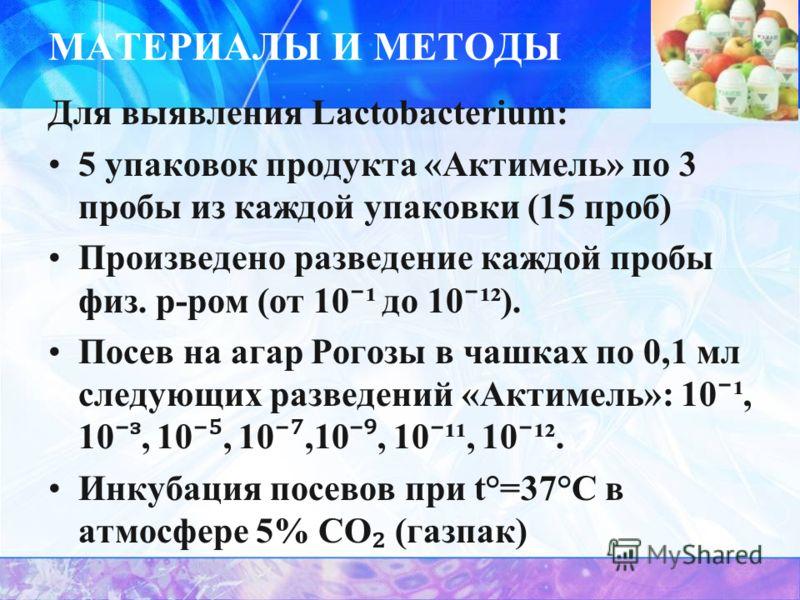 МАТЕРИАЛЫ И МЕТОДЫ Для выявления Lactobacterium: 5 упаковок продукта «Актимель» по 3 пробы из каждой упаковки (15 проб) Произведено разведение каждой пробы физ. р-ром (от 10 ¹ до 10 ¹²). Посев на агар Рогозы в чашках по 0,1 мл следующих разведений «А