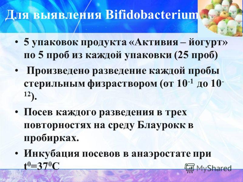 Для выявления Bifidobaсterium 5 упаковок продукта «Активия – йогурт» по 5 проб из каждой упаковки (25 проб) Произведено разведение каждой пробы стерильным физраствором (от 10 -1 до 10 - 12 ). Посев каждого разведения в трех повторностях на среду Блау
