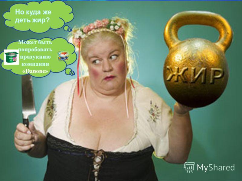 Но куда же деть жир? Может быть попробовать продукцию компании «Danone»