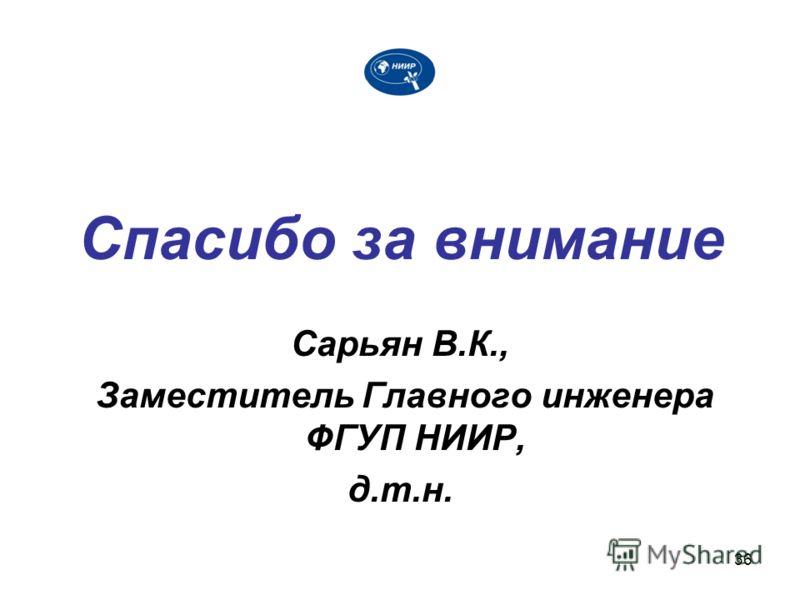 36 Спасибо за внимание Сарьян В.К., Заместитель Главного инженера ФГУП НИИР, д.т.н.