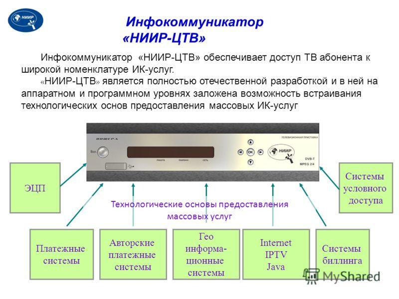 Инфокоммуникатор «НИИР-ЦТВ» обеспечивает доступ ТВ абонента к широкой номенклатуре ИК-услуг. « НИИР-ЦТВ » является полностью отечественной разработкой и в ней на аппаратном и программном уровнях заложена возможность встраивания технологических основ