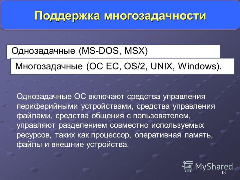 13 Поддержка многозадачности Однозадачные (MS-DOS, MSX) Многозадачные (OC EC, OS/2, UNIX, Windows). Однозадачные ОС включают средства управления периферийными устройствами, средства управления файлами, средства общения с пользователем, управляют разд
