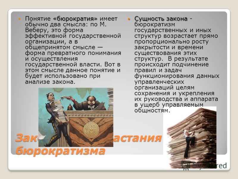 Закон самовозрастания бюрократизма «бюрократия» Понятие «бюрократия» имеет обычно два смысла: по М. Веберу, это форма эффективной государственной организации, а в общепринятом смысле форма превратного понимания и осуществления государственной власти.