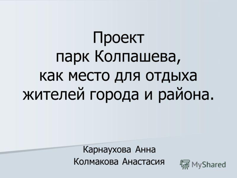 Проект парк Колпашева, как место для отдыха жителей города и района. Карнаухова Анна Колмакова Анастасия
