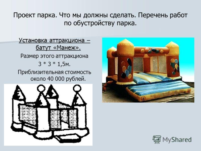 Проект парка. Что мы должны сделать. Перечень работ по обустройству парка. Установка аттракциона – батут «Манеж». Размер этого аттракциона 3 * 3 * 1,5м. Приблизительная стоимость около 40 000 рублей.