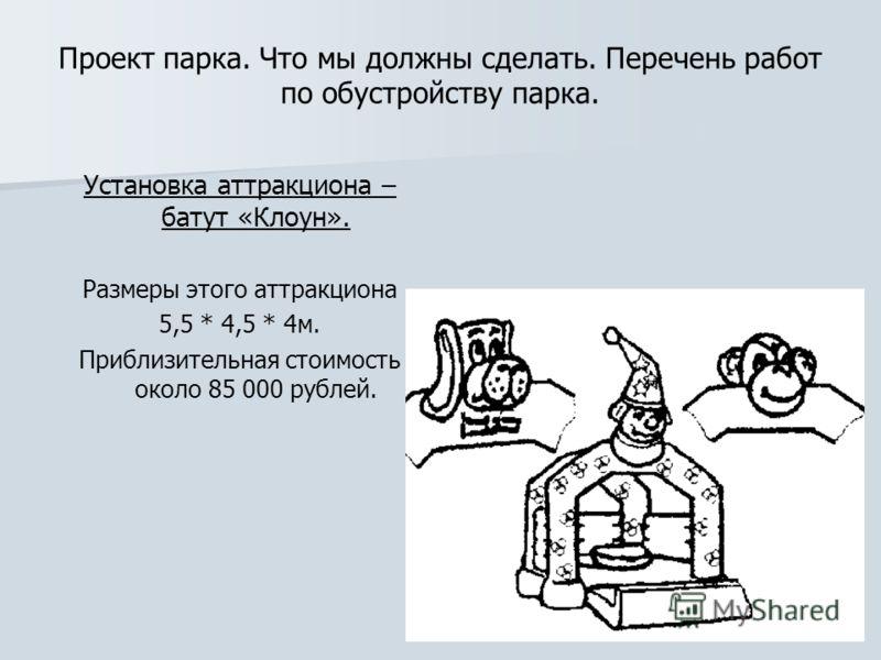 Проект парка. Что мы должны сделать. Перечень работ по обустройству парка. Установка аттракциона – батут «Клоун». Размеры этого аттракциона 5,5 * 4,5 * 4м. Приблизительная стоимость около 85 000 рублей.