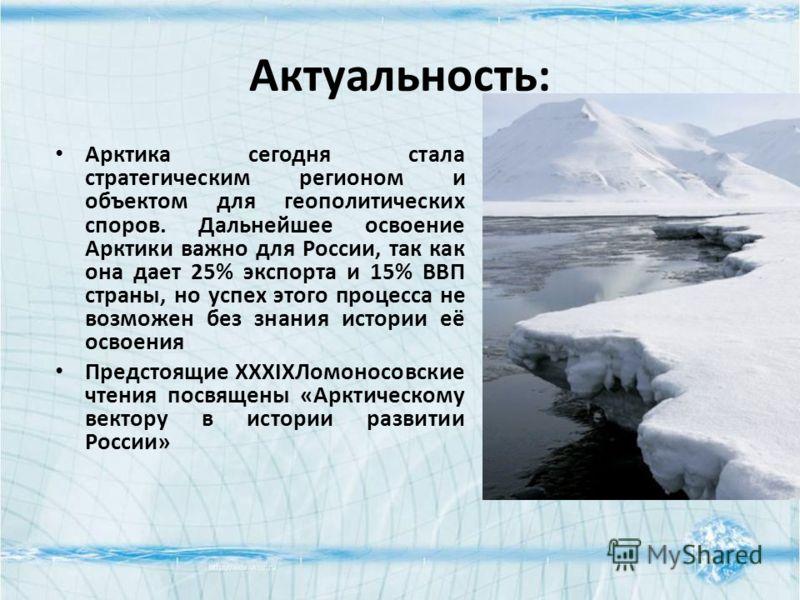Актуальность: Арктика сегодня стала стратегическим регионом и объектом для геополитических споров. Дальнейшее освоение Арктики важно для России, так как она дает 25% экспорта и 15% ВВП страны, но успех этого процесса не возможен без знания истории её
