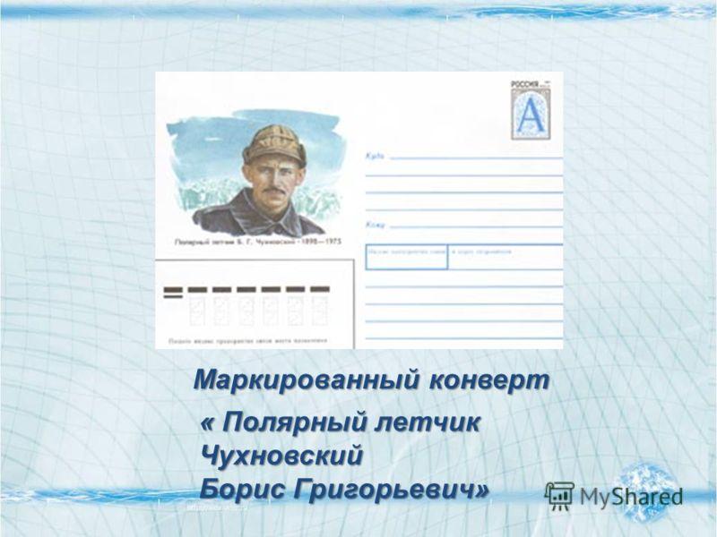 « Полярный летчик Чухновский Борис Григорьевич» Маркированный конверт