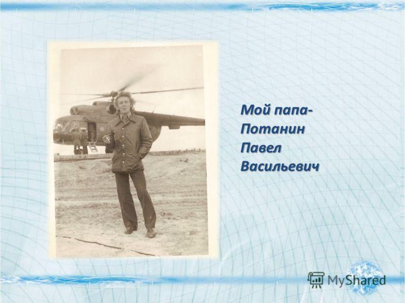 Мой папа- Потанин Павел Васильевич