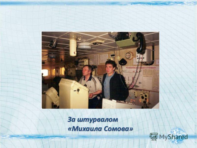 За штурвалом «Михаила Сомова»