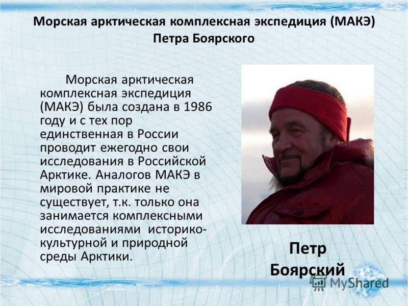 Морская арктическая комплексная экспедиция (МАКЭ) Петра Боярского Морская арктическая комплексная экспедиция (МАКЭ) была создана в 1986 году и с тех пор единственная в России проводит ежегодно свои исследования в Российской Арктике. Аналогов МАКЭ в м