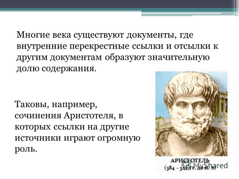 Многие века существуют документы, где внутренние перекрестные ссылки и отсылки к другим документам образуют значительную долю содержания. Таковы, например, сочинения Аристотеля, в которых ссылки на другие источники играют огромную роль.