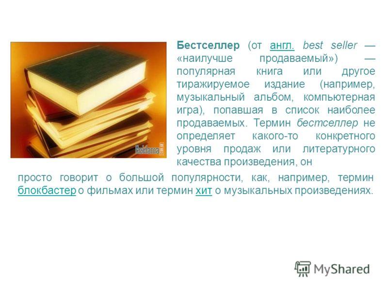 Бестселлер (от англ. best seller «наилучше продаваемый») популярная книга или другое тиражируемое издание (например, музыкальный альбом, компьютерная игра), попавшая в список наиболее продаваемых. Термин бестселлер не определяет какого-то конкретного