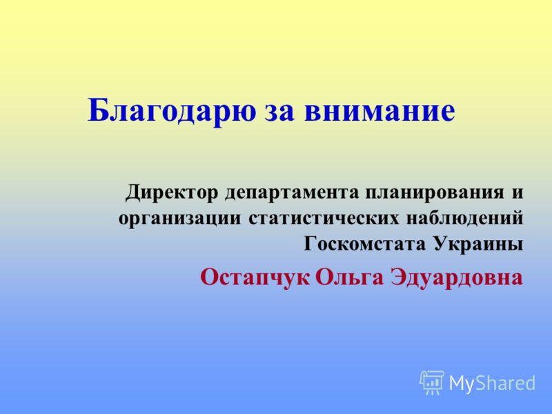Благодарю за внимание Директор департамента планирования и организации статистических наблюдений Госкомстата Украины Остапчук Ольга Эдуардовна