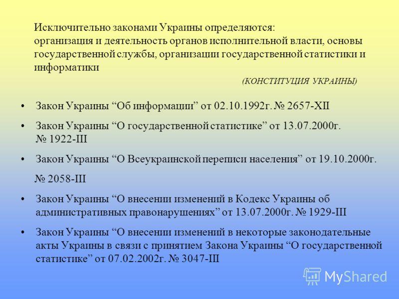 Исключительно законами Украины определяются: организация и деятельность органов исполнительной власти, основы государственной службы, организации государственной статистики и информатики (КОНСТИТУЦИЯ УКРАИНЫ) Закон Украины Об информации от 02.10.1992