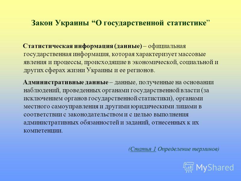 Закон Украины О государственной статистике Статистическая информация (данные) – официальная государственная информация, которая характеризует массовые явления и процессы, происходящие в экономической, социальной и других сферах жизни Украины и ее рег