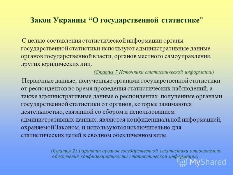 Закон Украины О государственной статистике С целью составления статистической информации органы государственной статистики используют административные данные органов государственной власти, органов местного самоуправления, других юридических лиц. (Ст