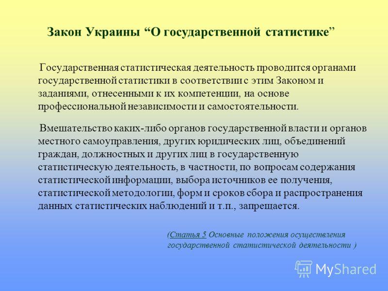 Закон Украины О государственной статистике Государственная статистическая деятельность проводится органами государственной статистики в соответствии с этим Законом и заданиями, отнесенными к их компетенции, на основе профессиональной независимости и