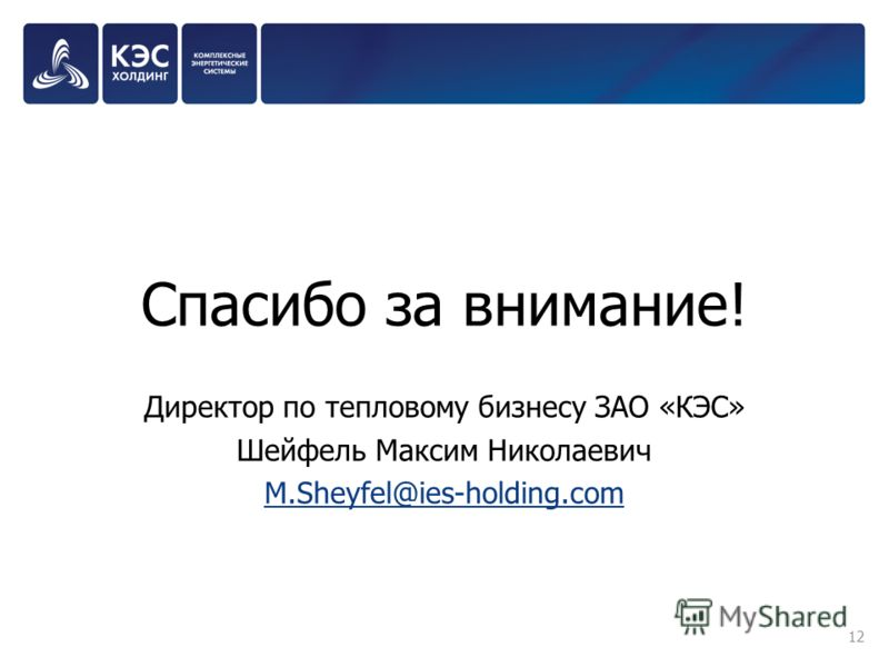 Спасибо за внимание! Директор по тепловому бизнесу ЗАО «КЭС» Шейфель Максим Николаевич M.Sheyfel@ies-holding.com 12