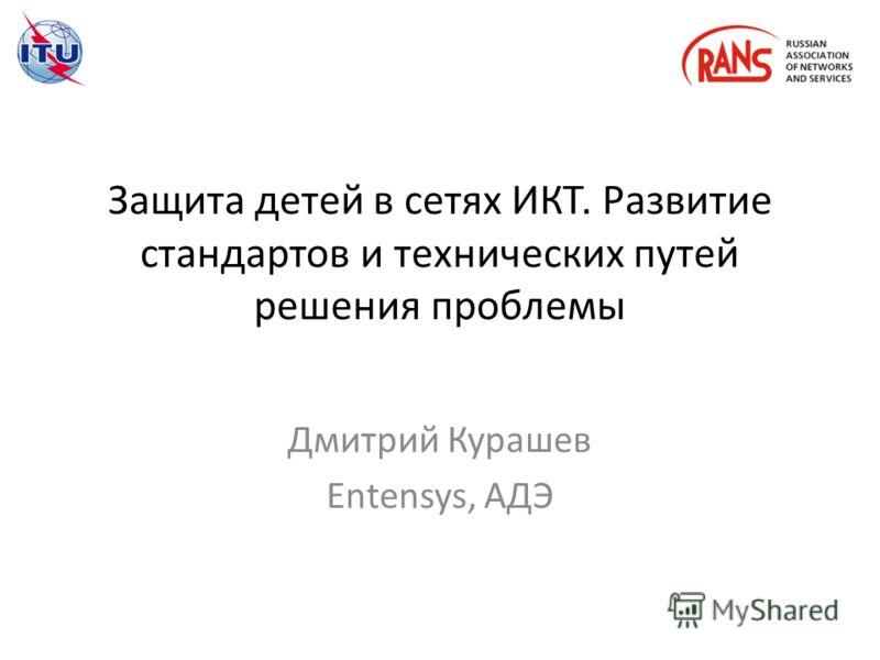 Защита детей в сетях ИКТ. Развитие стандартов и технических путей решения проблемы Дмитрий Курашев Entensys, АДЭ