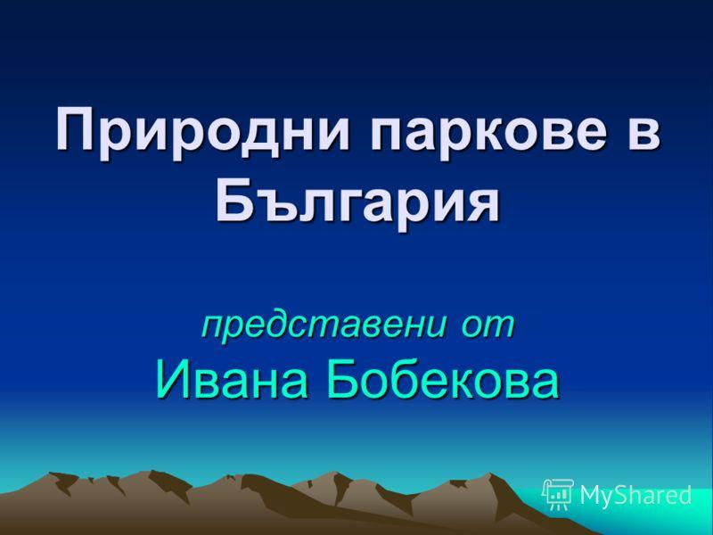 Природни паркове в България представени от Ивана Бобекова