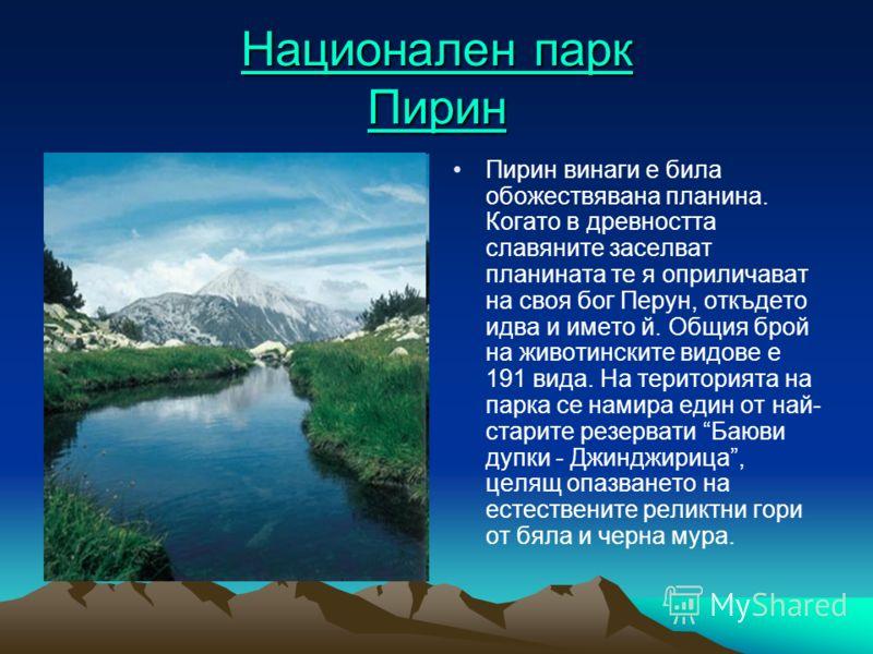 Национален парк Пирин Национален парк Пирин Пирин винаги е била обожествявана планина. Когато в древността славяните заселват планината те я оприличават на своя бог Перун, откъдето идва и името й. Общия брой на животинските видове е 191 вида. На тери