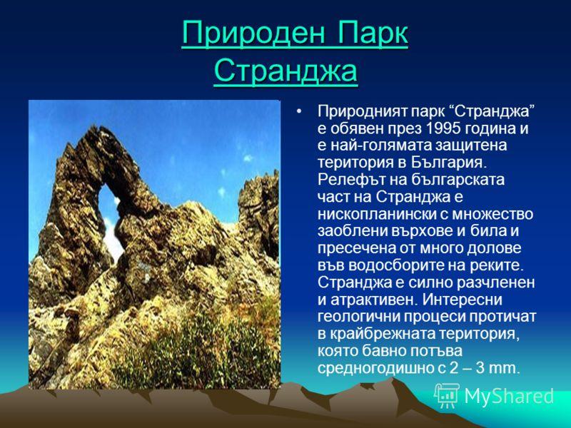 Природен Парк Странджа Природен Парк СтранджаПрироден Парк СтранджаПрироден Парк Странджа Природният парк Странджа е обявен през 1995 година и е най-голямата защитена територия в България. Релефът на българската част на Странджа е нископланински с мн