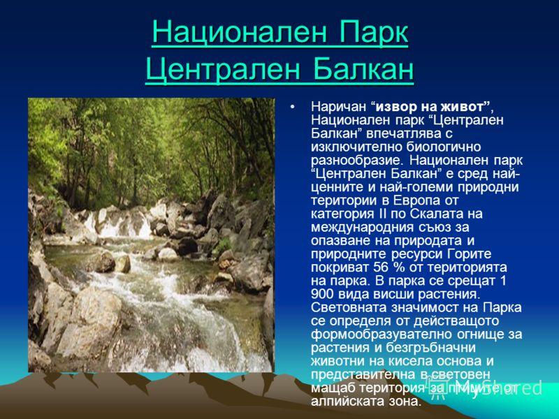 Национален Парк Централен Балкан Национален Парк Централен Балкан Наричан извор на живот, Национален парк Централен Балкан впечатлява с изключително биологично разнообразие. Национален парк Централен Балкан е сред най- ценните и най-големи природни т