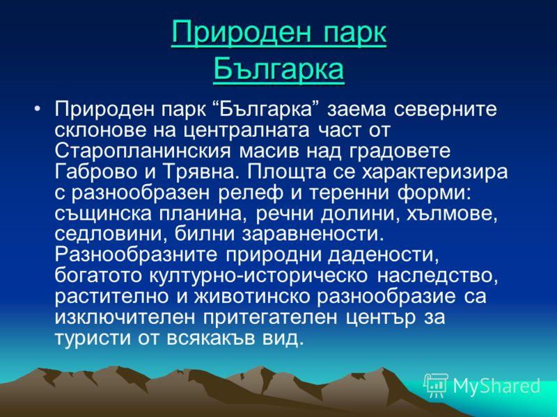 Природен парк Българка Природен парк Българка Природен парк Българка заема северните склонове на централната част от Старопланинския масив над градовете Габрово и Трявна. Площта се характеризира с разнообразен релеф и теренни форми: същинска планина,