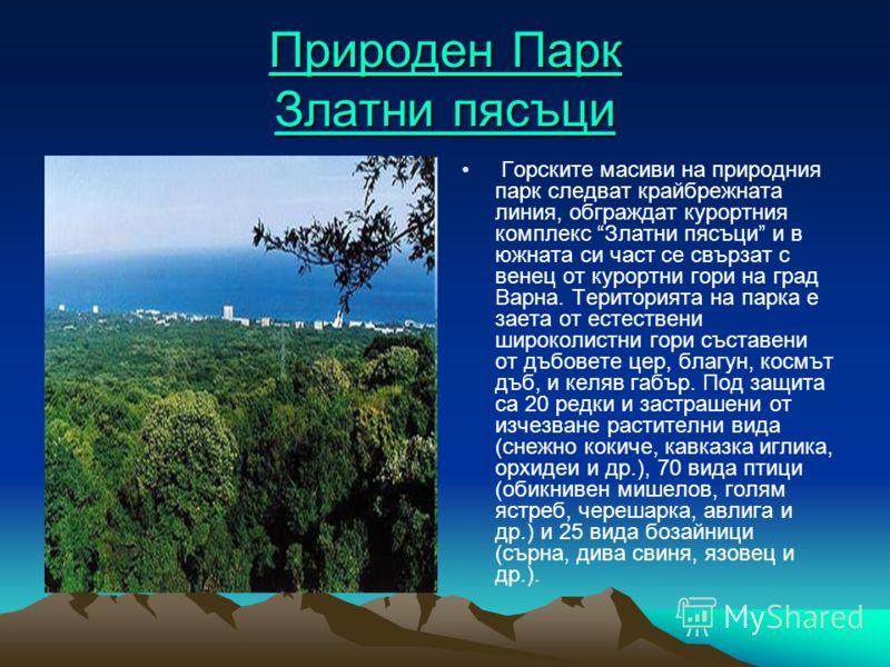 Природен Парк Златни пясъци Природен Парк Златни пясъци Горските масиви на природния парк следват крайбрежната линия, обграждат курортния комплекс Златни пясъци и в южната си част се свързат с венец от курортни гори на град Варна. Територията на парк