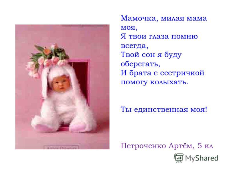 Мамочка, милая мама моя, Я твои глаза помню всегда, Твой сон я буду оберегать, И брата с сестричкой помогу колыхать. Ты единственная моя! Петроченко Артём, 5 кл